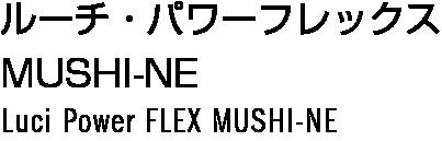 ルーチ・パワーフレックス MUSHI-NE